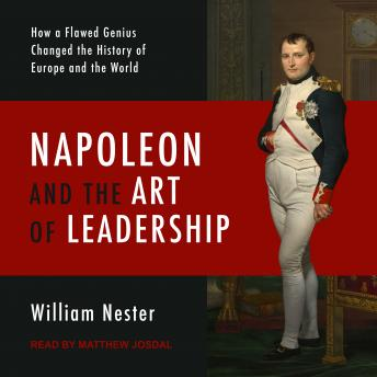 Napoleon and the Art of Leadership: How a Flawed Genius Changed the History of Europe and the World