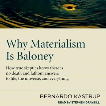 Why Materialism Is Baloney: How True Skeptics Know There Is No Death and Fathom Answers to life, the