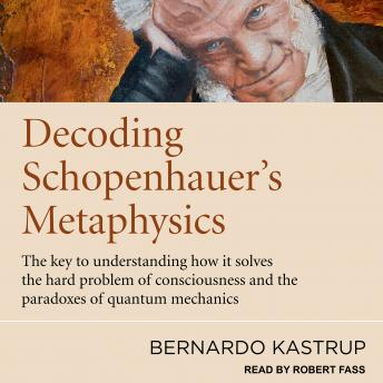 Decoding Schopenhauer's Metaphysics: The Key to Understanding How It Solves the Hard Problem of Cons