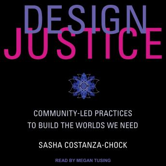 Design Justice: Community-Led Practices to Build the Worlds We Need
