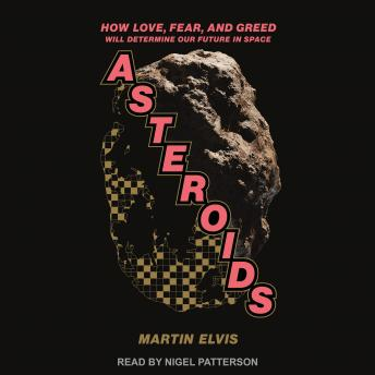 Download Asteroids: How Love, Fear, and Greed Will Determine Our Future in Space by Martin Elvis