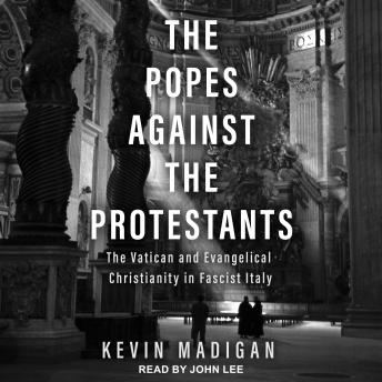The Popes Against the Protestants: The Vatican and Evangelical Christianity in Fascist Italy