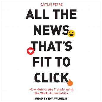 All the News That's Fit to Click: How Metrics Are Transforming the Work of Journalists
