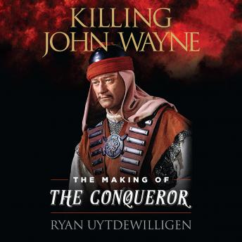 Killing John Wayne: The Making of the Conqueror