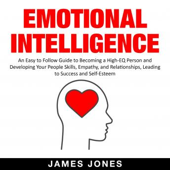 Emotional Intelligence: An Easy to Follow Guide to Becoming a High-Eq Person and Developing Your Peo
