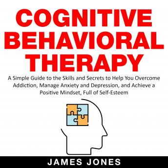 Cognitive Behavioral Therapy: A Simple Guide to the Skills and Secrets to Help You Overcome Addictio
