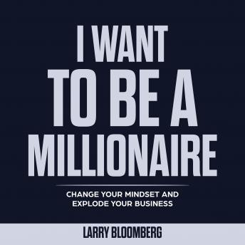 I Want To Be a Millionaire: Change Your Mindset and Explode Your Business