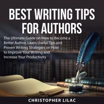 Best Writing Tips for Authors: The Ultimate Guide on How to Become a Better Author, Learn Useful Tip
