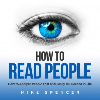How to Read People: How to Analyze People Fast and Easily to Succeed in Life