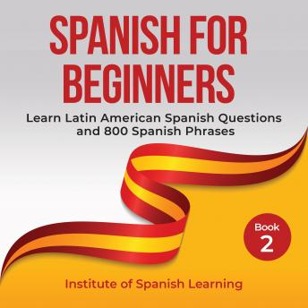 Spanish for Beginners: Learn Latin American Spanish Questions and 800 Spanish Phrases