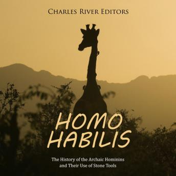 Homo habilis: The History of the Archaic Hominins and Their Use of Stone Tools