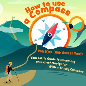 How to Use a Compass For Kids (And Adults Too!): Your Little Guide to Becoming an Expert Navigator W
