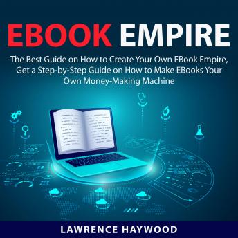 Ebook Empire: The Best Guide on How to Create Your Own Ebook Empire, Get a Step-by-Step Guide on How