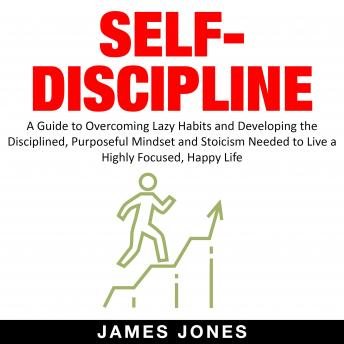 SELF-DISCIPLINE: A Guide to Overcoming Lazy Habits and Developing the Disciplined, Purposeful Mindse