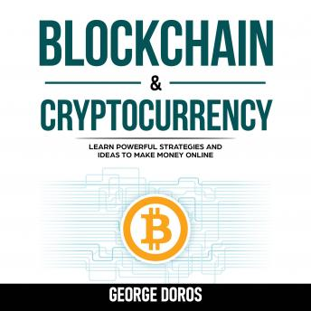Blockchain & Cryptocurrency: Learn Powerful Strategies and Ideas to Make Money Online