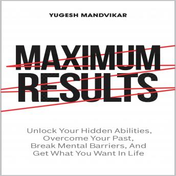 Maximum Results: Unlock Your Hidden Abilities, Overcome Your Past, Break Mental Barriers, And Get Wh