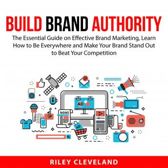 Build Brand Authority: The Essential Guide on Effective Brand Marketing, Learn How to Be Everywhere