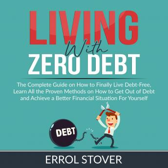 Living With Zero Debt: The Complete Guide on How to Finally Live Debt-Free, Learn All the Proven Met