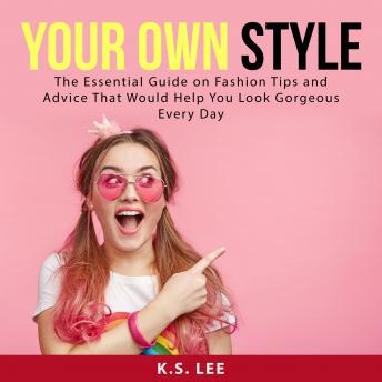 Your Own Style: The Essential Guide on Fashion Tips and Advice That Would Help You Look Gorgeous Eve