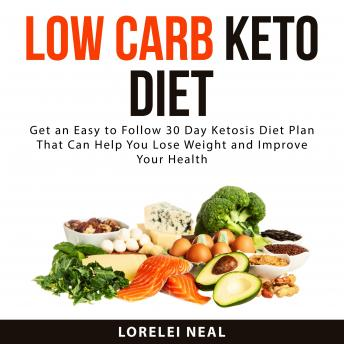 Low Carb Keto Diet: Get an Easy to Follow 30 Day Ketosis Diet Plan That Can Help You Lose Weight and