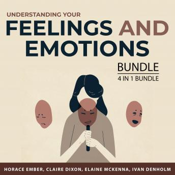 Understanding Your Feelings and Emotions Bundle, 4 in 1 Bundle: Say Goodbye to Your Anger, How to Fe