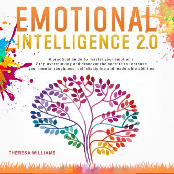 Emotional Intelligence 2.0: A Practical Guide to Master Your Emotions. Stop Overthinking and Discove