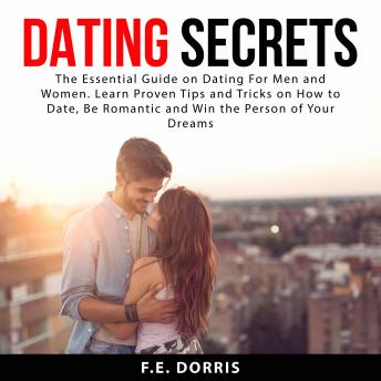 Dating Secrets: The Essential Guide on Dating For Men and Women. Learn Proven Tips and Tricks on How