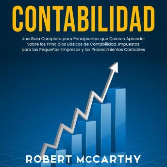 Contabilidad: Una guía completa para principiantes que quieren aprender sobre los principios básicos de contabilidad, impuestos para las pequeñas empresas y los procedimientos contables