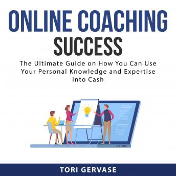 Online Coaching Success: The Ultimate Guide on How You Can Use Your Personal Knowledge and Expertise