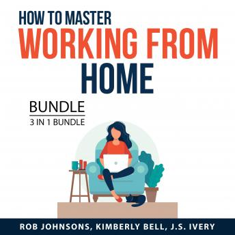 How to Master Working From Home Bundle, 3 in 1 Bundle: How to Be Your Own Boss, Homebased Jobs for B