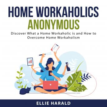 Home Workaholics Anonymous: Discover What a Home Workaholic is and How to Overcome Home Workaholism