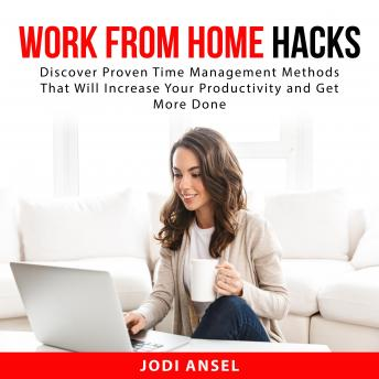 Work From Home Hacks: Discover Proven Time Management Methods That Will Increase Your Productivity a