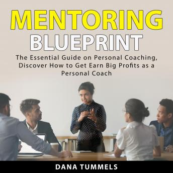 Mentoring Blueprint: The Essential Guide on Personal Coaching. Discover How to Get Earn Big Profits