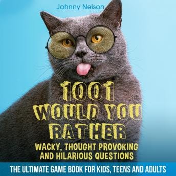 1001 Would You Rather Wacky, Thought Provoking and Hilarious Questions: The Ultimate Game Book for K