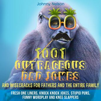 1001 Outrageous Dad Jokes and Wisecracks for Fathers and the entire family: Fresh One Liners, Knock