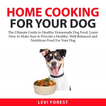 Home Cooking for Your Dog: The Ultimate Guide to Healthy Homemade Dog Food, Learn How to Make Sure t