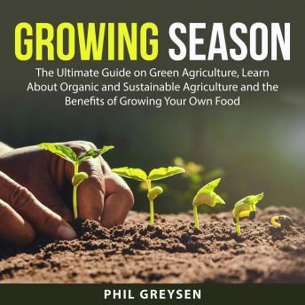 Growing Season: The Ultimate Guide on Green Agriculture, Learn About Organic and Sustainable Agricul