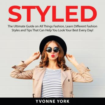 Styled: The Ultimate Guide on All Things Fashion, Learn Different Fashion Styles and Tips That Can H