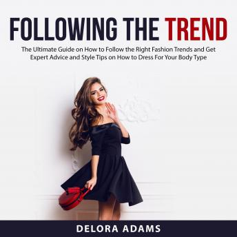 Following the Trend: The Ultimate Guide on How to Follow the Right Fashion Trends and Get Expert Adv