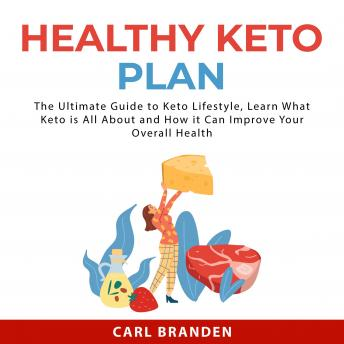 Healthy Keto Plan: The Ultimate Guide to Keto Lifestyle, Learn What Keto is All About and How it Can