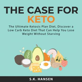 The Case for Keto: The Ultimate Ketosis Plan Diet, Discover a Low Carb Keto Diet That Can Help You L