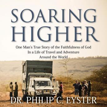 Soaring Higher: One Man's True Story of the Faithfulness of God in a Life of Travel and Adventure ar