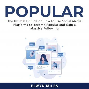 Popular: The Ultimate Guide on How to Use Social Media Platforms to Become Popular and Gain a Massiv