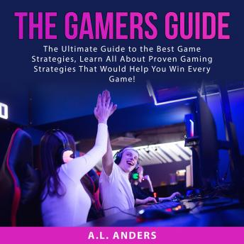 The Gamers Guide: The Ultimate Guide to the Best Game Strategies, Learn All About Proven Gaming Stra