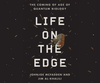 Life on the Edge: The Coming of Age of Quantum Biology, Jim Al-Khalili, Johnjoe McFadden