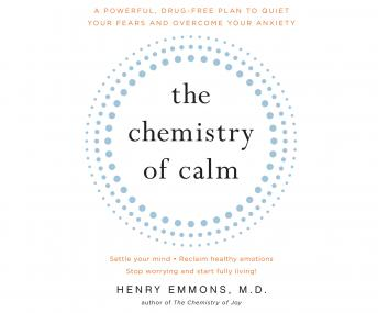 Chemistry of Calm: A Powerful, Drug-Free Plan to Quiet Your Fears and Overcome Your Anxiety, Henry Emmons