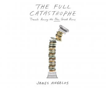 Full Catastrophe: Travels Among the New Greek Ruins, James Angelos
