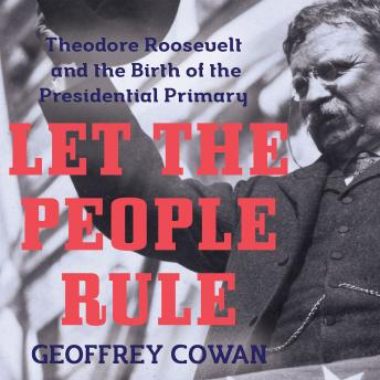 Let the People Rule: Theodore Roosevelt and the Birth of the Presidential Primary, Geoffrey Cowan