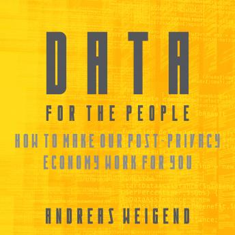 Data For the People: How to Make Our Post-Privacy Economy Work for You, Andreas S. Weigend