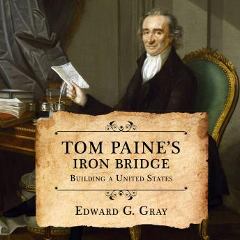Tom Paine's Iron Bridge: Building a United States, Edward G. Gray